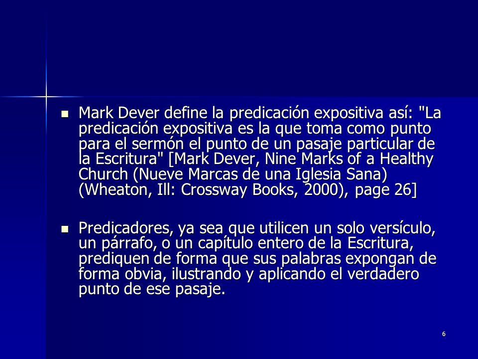 Mark Dever define la predicación expositiva así: La predicación expositiva es la que toma como punto para el sermón el punto de un pasaje particular de la Escritura [Mark Dever, Nine Marks of a Healthy Church (Nueve Marcas de una Iglesia Sana) (Wheaton, Ill: Crossway Books, 2000), page 26]